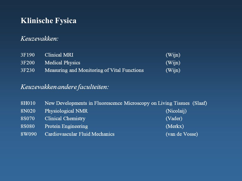 Klinische Fysica Keuzevakken: 3F190Clinical MRI(Wijn) 3F200Medical Physics(Wijn) 3F230Measuring and Monitoring of Vital Functions(Wijn) Keuzevakken an