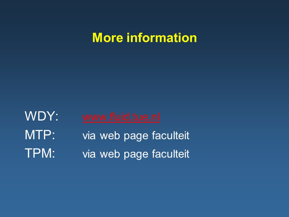 More information WDY: www.fluid.tue.nl www.fluid.tue.nl MTP: via web page faculteit TPM: via web page faculteit