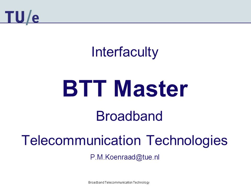 Broadband Telecommunication Technology Interfaculty BTT Master Broadband Telecommunication Technologies