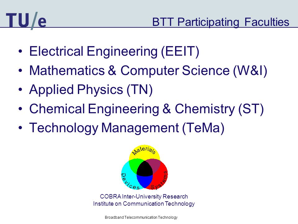 Broadband Telecommunication Technology BTT List of Participants Electrical Engineering 1.Koonen (Optical Communications) 2.Fledderus (Wireless communications) 3.Smit (Photonics) 4.Tijhuis (Electromagnetics) 5.van Roermund (Electronics) 6.Bergmans (Signal Processing) 7.Otten (Electronic Systems) Mathematics & Computer Science 1.Van Tilborg (Coding & Cryptography) 2.Boxma (Stochastic Operations Research ) Applied Physics 1.Fiore, Koenraad (Photonics and Semiconductor Nanophysics) 2.Janssen (Polymer devices) Chemical Engineering and Chemistry 1.Janssen (Polymer technology) 2.De With (Glass-ceramics) Technology Management 1.Smits (Technology & Policy)