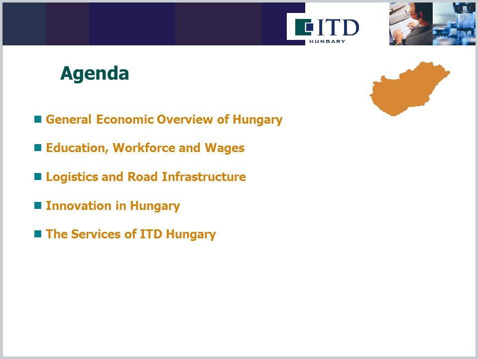 General Economic Overview of Hungary Education, Workforce and Wages Logistics and Road Infrastructure Innovation in Hungary The Services of ITD Hungary Agenda