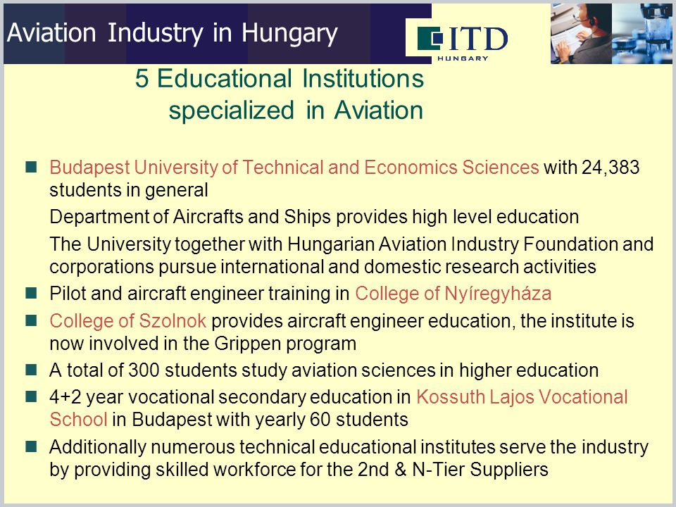 5 Educational Institutions specialized in Aviation Budapest University of Technical and Economics Sciences with 24,383 students in general Department of Aircrafts and Ships provides high level education The University together with Hungarian Aviation Industry Foundation and corporations pursue international and domestic research activities Pilot and aircraft engineer training in College of Nyíregyháza College of Szolnok provides aircraft engineer education, the institute is now involved in the Grippen program A total of 300 students study aviation sciences in higher education 4+2 year vocational secondary education in Kossuth Lajos Vocational School in Budapest with yearly 60 students Additionally numerous technical educational institutes serve the industry by providing skilled workforce for the 2nd & N-Tier Suppliers Aviation Industry in Hungary