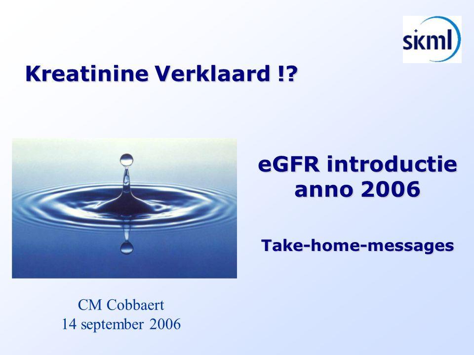 Kreatinine Verklaard !? eGFR introductie anno 2006 Take-home-messages CM Cobbaert 14 september 2006