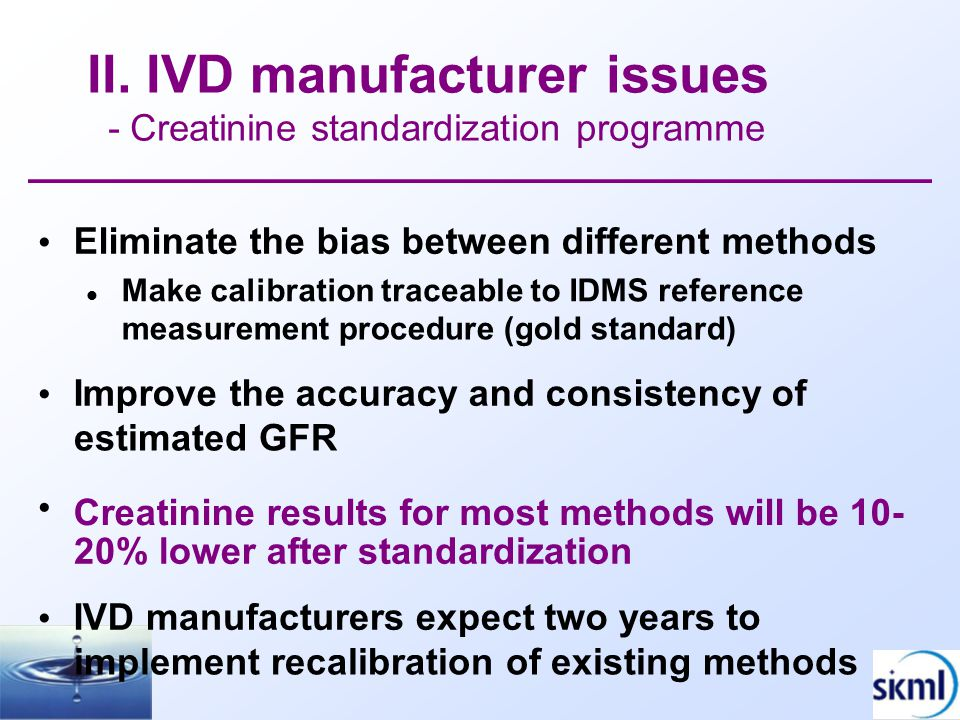 II. IVD manufacturer issues - Creatinine standardization programme Eliminate the bias between different methods Make calibration traceable to IDMS ref