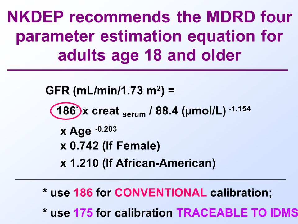 NKDEP recommends the MDRD four parameter estimation equation for adults age 18 and older GFR (mL/min/1.73 m 2 ) = 186 * x creat serum / 88.4 (µmol/L) x Age x (If Female) x (If African-American) * use 186 for CONVENTIONAL calibration; * use 175 for calibration TRACEABLE TO IDMS