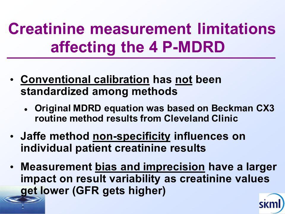 Impact of creatinine bias on GFR Bias,  mol/L 140 120 100 80 60 -8 mL/min = -12% error -17 mL/min = -27% error - 5 0 5 11 27 40 20 0 020406080100120 eGFR without bias in serumcreatinine, mL/min/1.73 m 2 Myers et al.