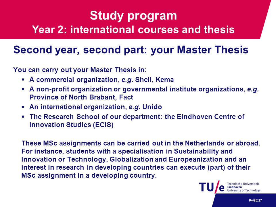 PAGE 27 Second year, second part: your Master Thesis You can carry out your Master Thesis in:  A commercial organization, e.g.