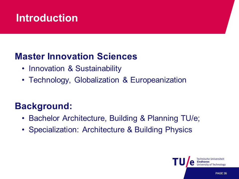 PAGE 35 Introduction Master Innovation Sciences Innovation & Sustainability Technology, Globalization & Europeanization Background: Bachelor Architecture, Building & Planning TU/e; Specialization: Architecture & Building Physics