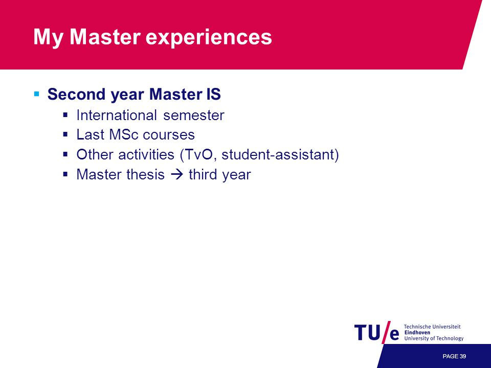 PAGE 39 My Master experiences  Second year Master IS  International semester  Last MSc courses  Other activities (TvO, student-assistant)  Master thesis  third year