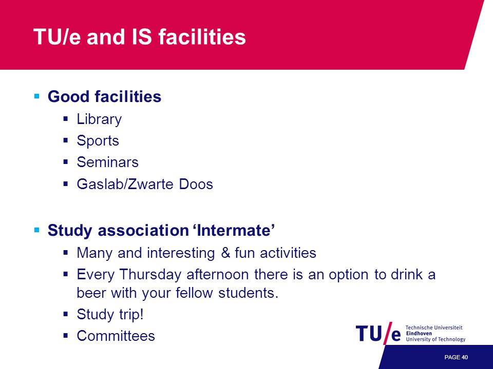 PAGE 40 TU/e and IS facilities  Good facilities  Library  Sports  Seminars  Gaslab/Zwarte Doos  Study association 'Intermate'  Many and interesting & fun activities  Every Thursday afternoon there is an option to drink a beer with your fellow students.