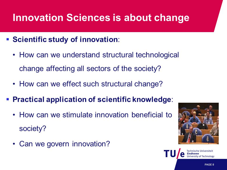 PAGE 8 Innovation Sciences is about change  Scientific study of innovation: How can we understand structural technological change affecting all sectors of the society.