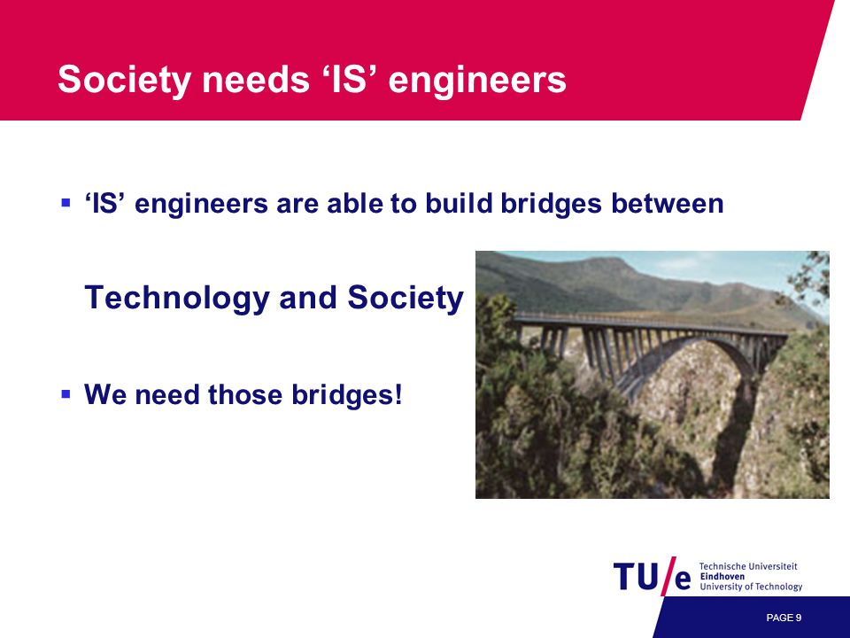 PAGE 9 Society needs 'IS' engineers  'IS' engineers are able to build bridges between Technology and Society  We need those bridges!