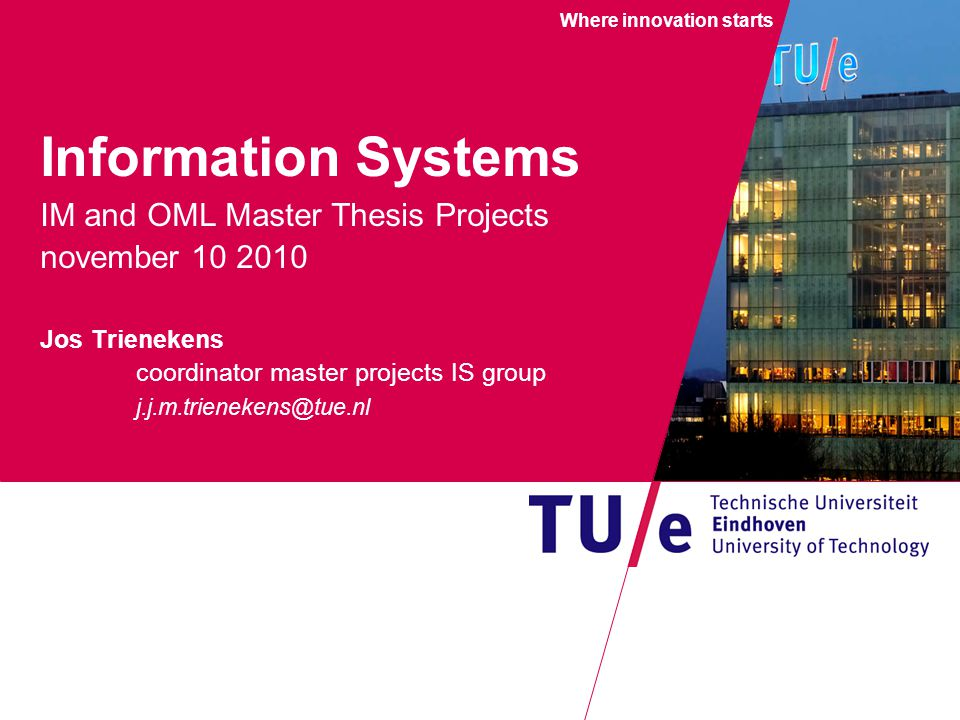 Where innovation starts Information Systems IM and OML Master Thesis Projects november 10 2010 Jos Trienekens coordinator master projects IS group j.j.m.trienekens@tue.nl