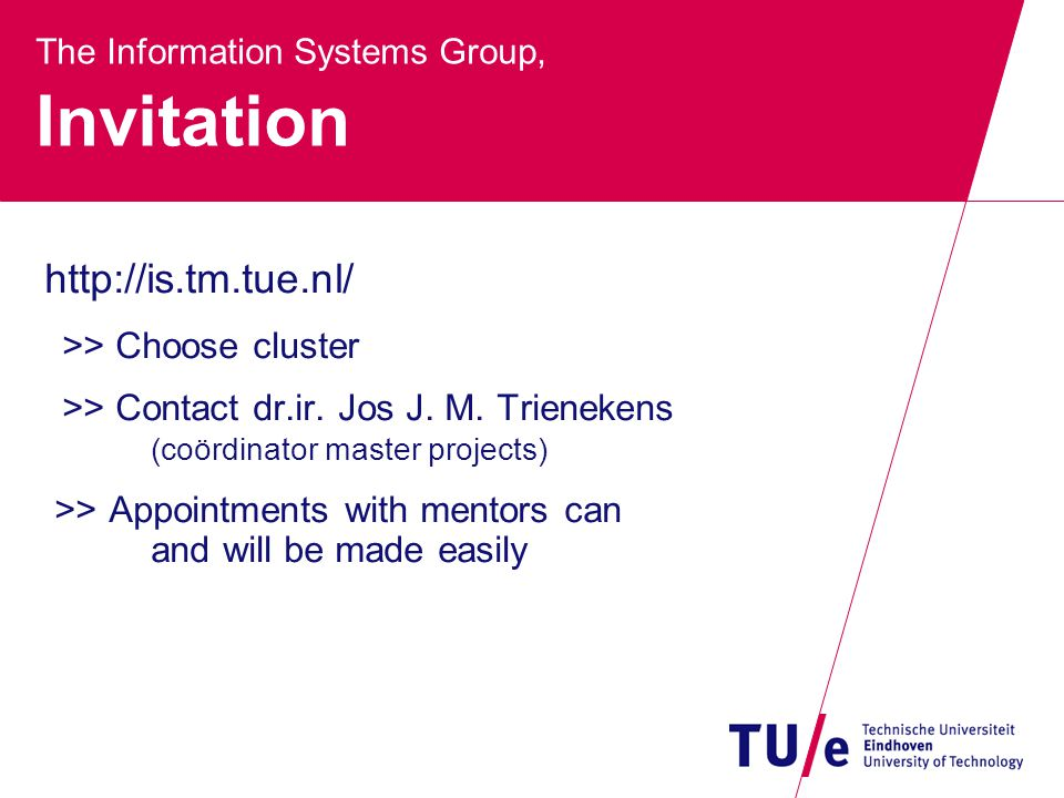 The Information Systems Group, Invitation http://is.tm.tue.nl/ >> Choose cluster >> Contact dr.ir.