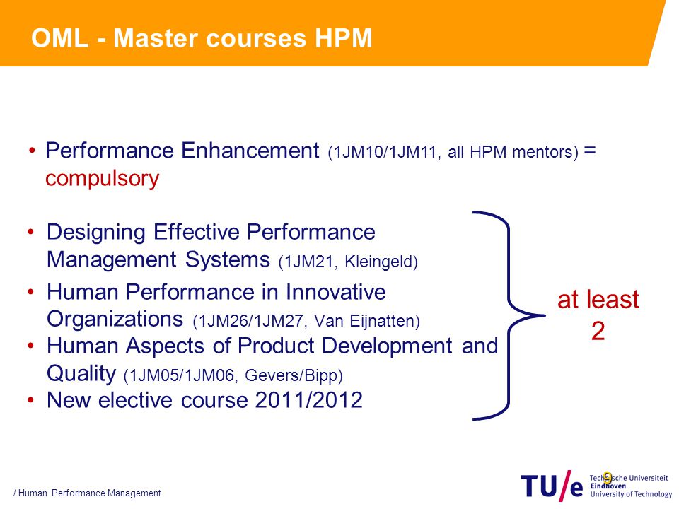 9 OML - Master courses HPM Designing Effective Performance Management Systems (1JM21, Kleingeld) Human Performance in Innovative Organizations (1JM26/