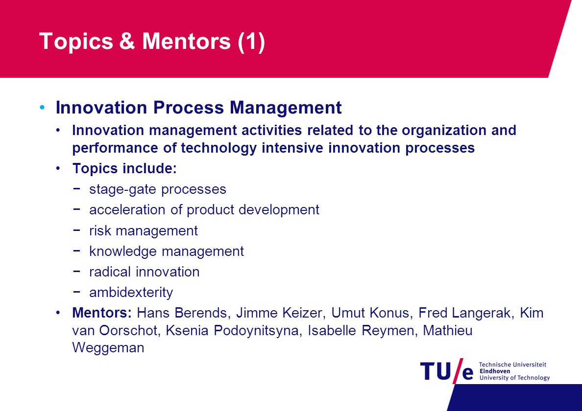 Topics & Mentors (1) Innovation Process Management Innovation management activities related to the organization and performance of technology intensive innovation processes Topics include: −stage-gate processes −acceleration of product development −risk management −knowledge management −radical innovation −ambidexterity Mentors: Hans Berends, Jimme Keizer, Umut Konus, Fred Langerak, Kim van Oorschot, Ksenia Podoynitsyna, Isabelle Reymen, Mathieu Weggeman