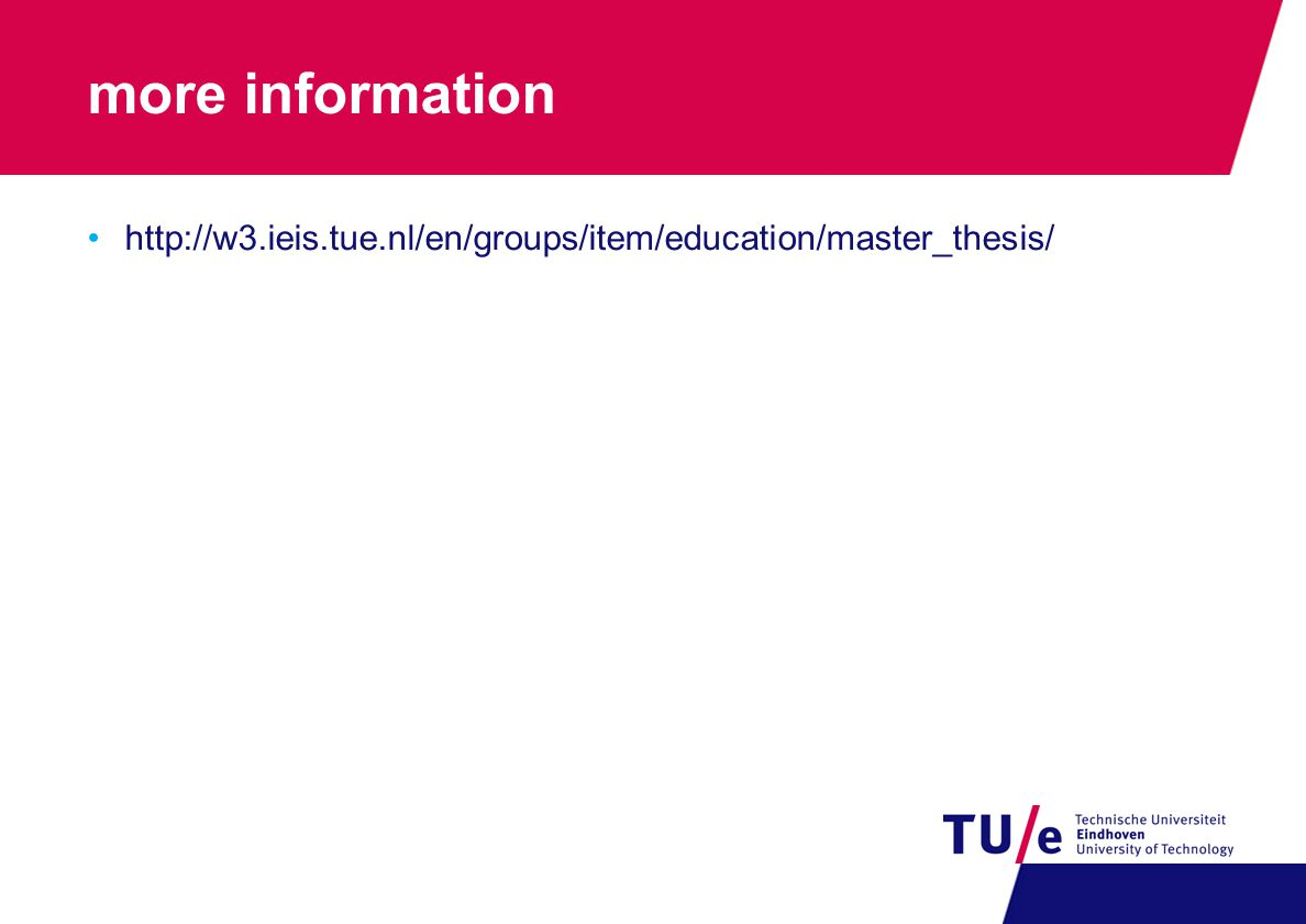 more information http://w3.ieis.tue.nl/en/groups/item/education/master_thesis/