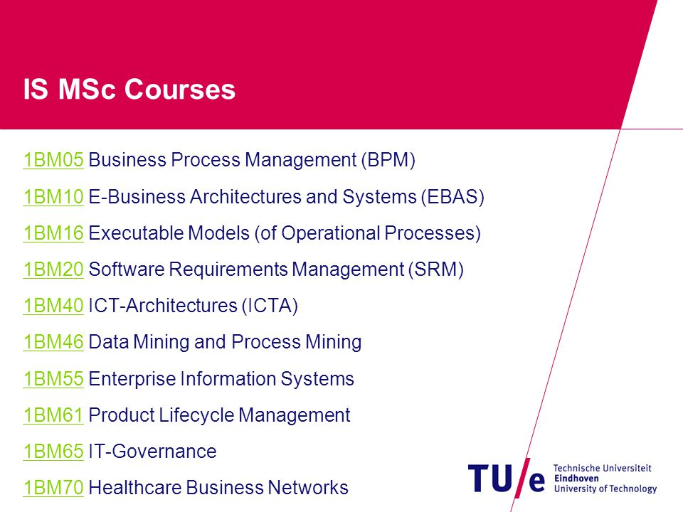 IS MSc Courses 1BM051BM05 Business Process Management (BPM) 1BM101BM10 E-Business Architectures and Systems (EBAS) 1BM161BM16 Executable Models (of Operational Processes) 1BM201BM20 Software Requirements Management (SRM) 1BM401BM40 ICT-Architectures (ICTA) 1BM461BM46 Data Mining and Process Mining 1BM551BM55 Enterprise Information Systems 1BM611BM61 Product Lifecycle Management 1BM651BM65 IT-Governance 1BM701BM70 Healthcare Business Networks