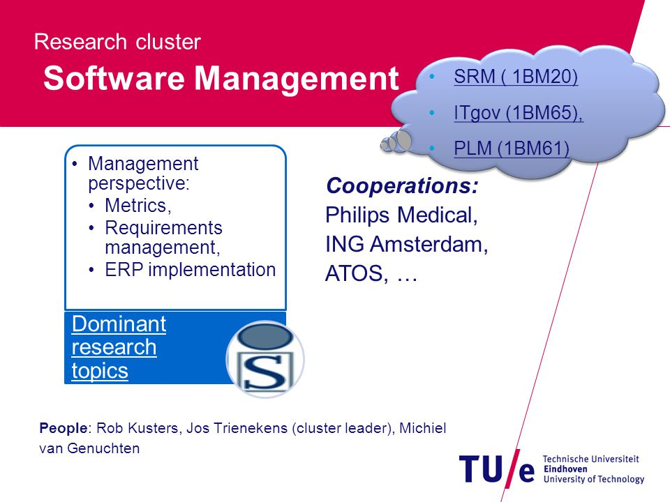 Research cluster Software Management People: Rob Kusters, Jos Trienekens (cluster leader), Michiel van Genuchten Management perspective: Metrics, Requirements management, ERP implementation Dominant research topics Cooperations: Philips Medical, ING Amsterdam, ATOS, … SRM ( 1BM20) ITgov (1BM65), PLM (1BM61) SRM ( 1BM20) ITgov (1BM65), PLM (1BM61)