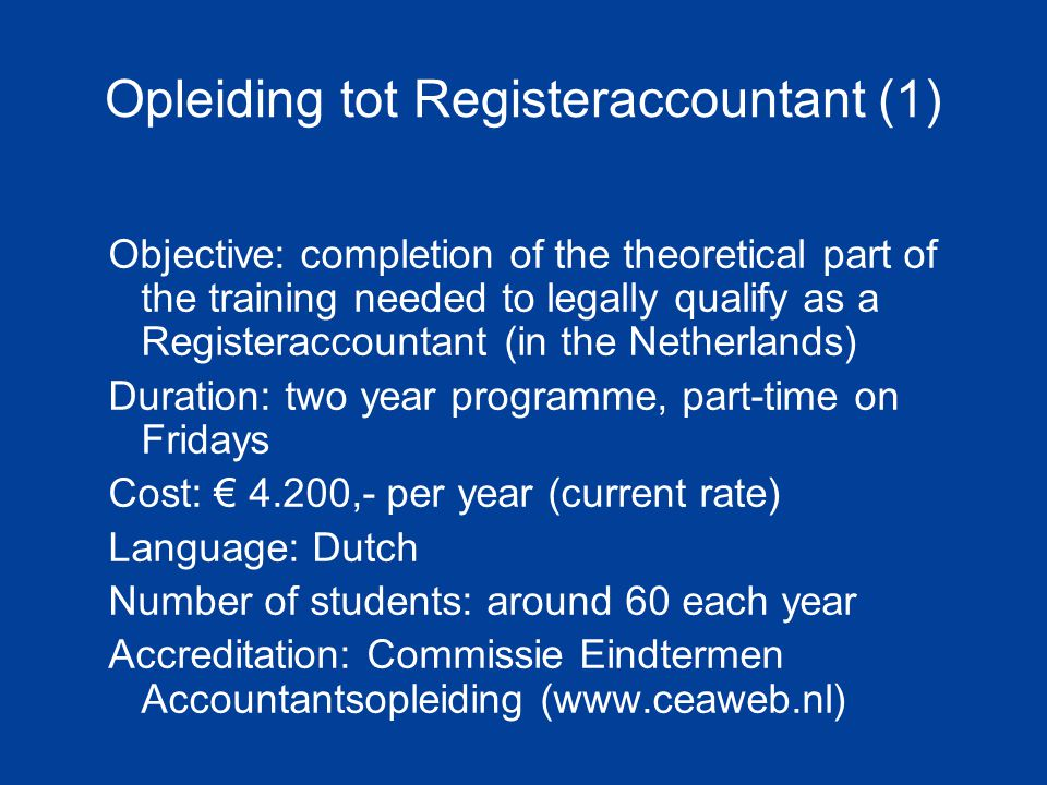 Opleiding tot Registeraccountant (1) Objective: completion of the theoretical part of the training needed to legally qualify as a Registeraccountant (in the Netherlands) Duration: two year programme, part-time on Fridays Cost: € 4.200,- per year (current rate) Language: Dutch Number of students: around 60 each year Accreditation: Commissie Eindtermen Accountantsopleiding (www.ceaweb.nl)