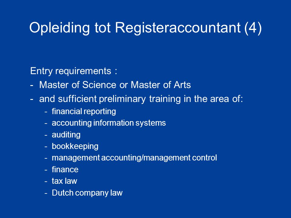 Opleiding tot Registeraccountant (4) Entry requirements : -Master of Science or Master of Arts -and sufficient preliminary training in the area of: -financial reporting -accounting information systems -auditing -bookkeeping -management accounting/management control -finance -tax law -Dutch company law