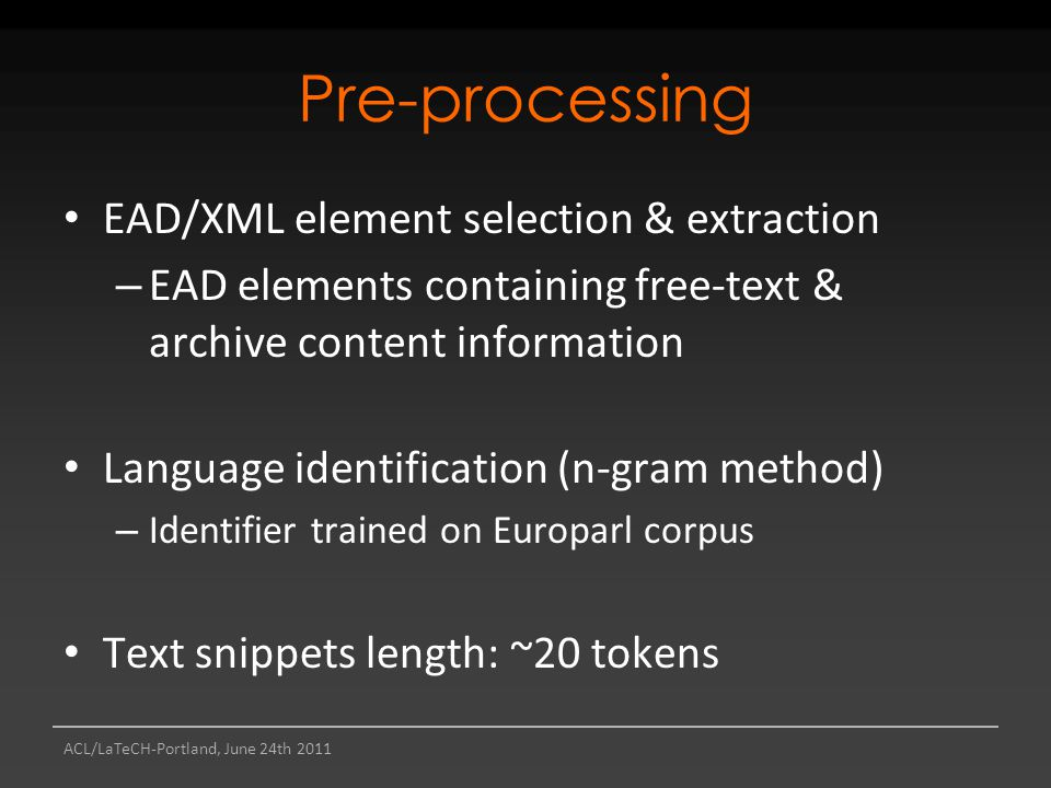 ACL/LaTeCH-Portland, June 24th 2011 Pre-processing EAD/XML element selection & extraction – EAD elements containing free-text & archive content information Language identification (n-gram method) – Identifier trained on Europarl corpus Text snippets length: ~20 tokens