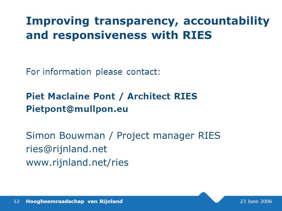Hoogheemraadschap van Rijnland 23 June Improving transparency, accountability and responsiveness with RIES For information please contact: Piet Maclaine Pont / Architect RIES Simon Bouwman / Project manager RIES