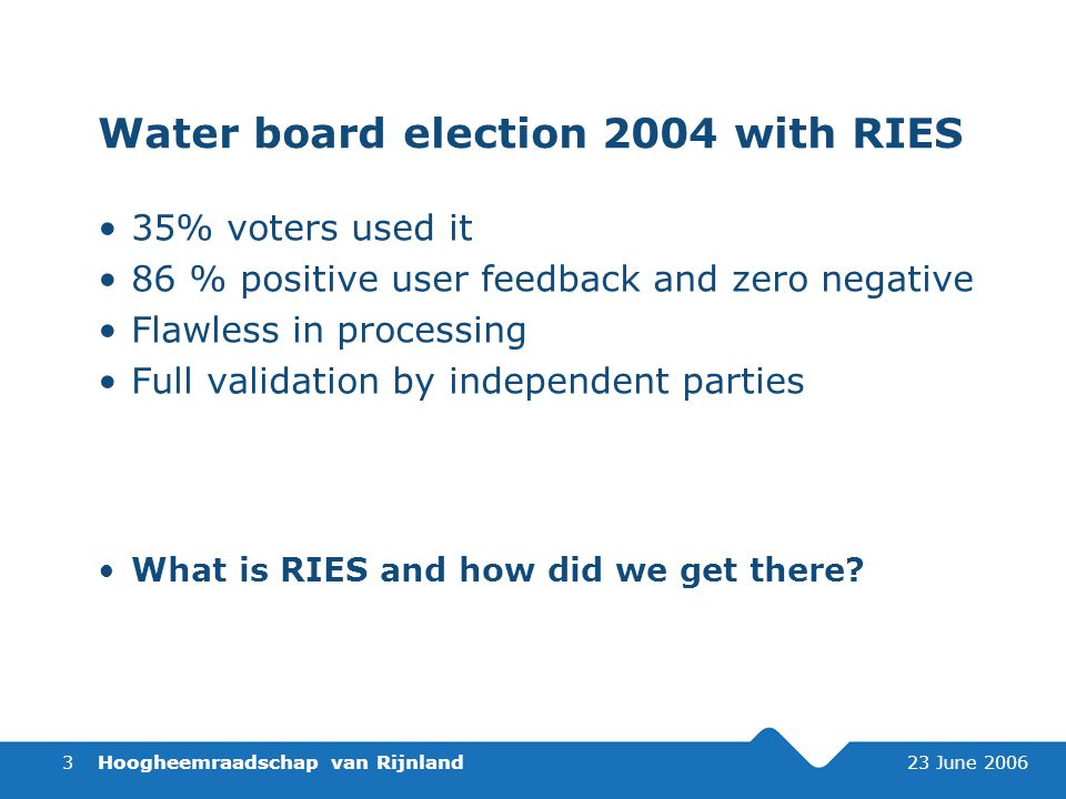 Hoogheemraadschap van Rijnland 23 June 20063 Water board election 2004 with RIES 35% voters used it 86 % positive user feedback and zero negative Flawless in processing Full validation by independent parties What is RIES and how did we get there