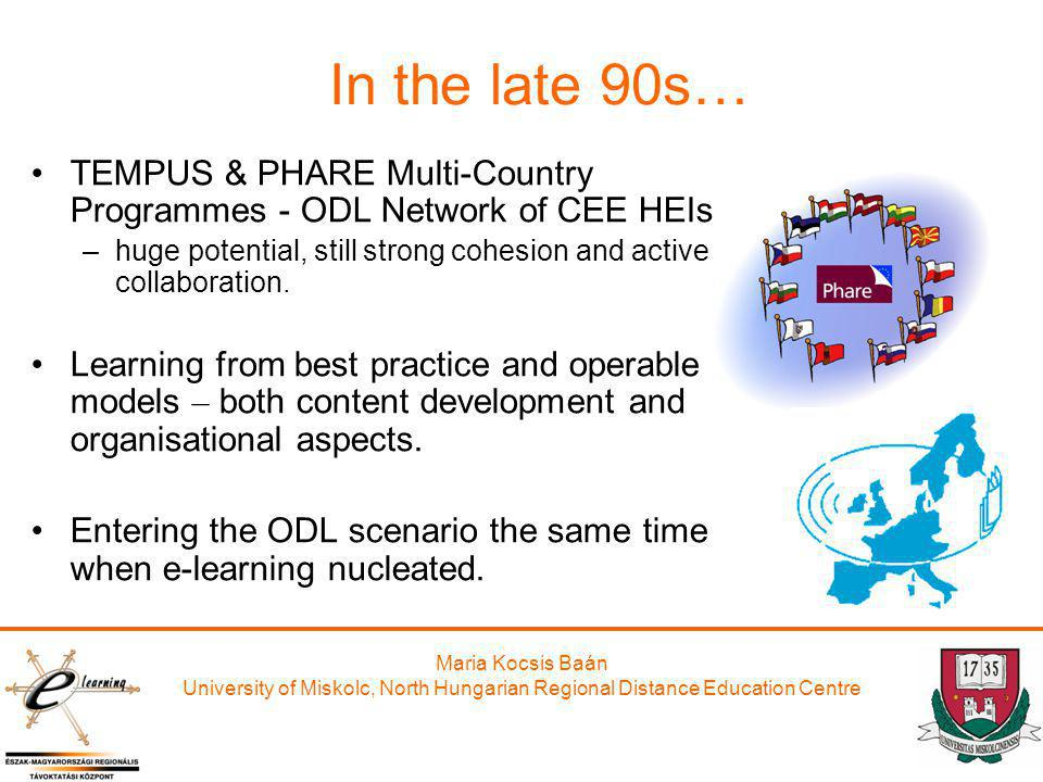 Maria Kocsis Baán University of Miskolc, North Hungarian Regional Distance Education Centre In the late 90s… TEMPUS & PHARE Multi-Country Programmes -