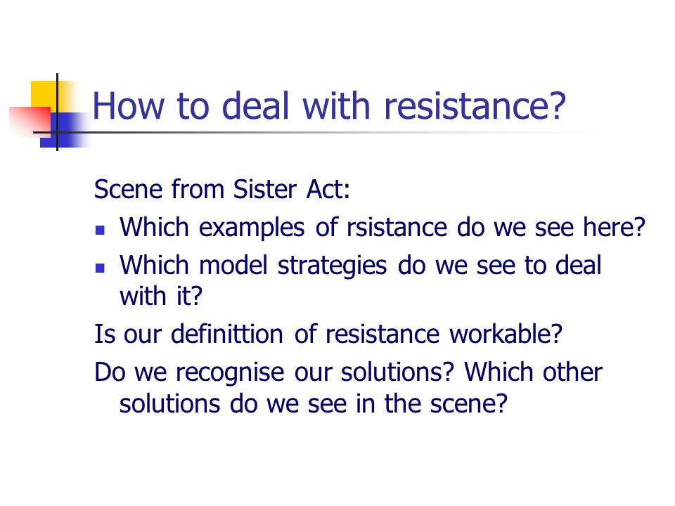 How to deal with resistance.Scene from Sister Act: Which examples of rsistance do we see here.