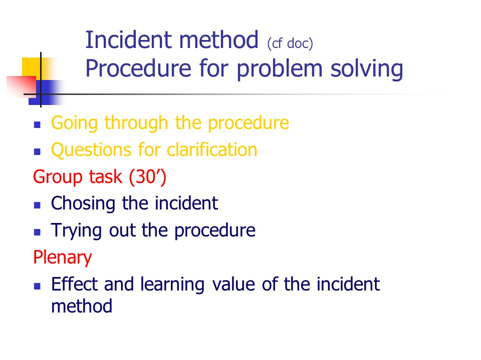 Incident method (cf doc) Procedure for problem solving Going through the procedure Questions for clarification Group task (30') Chosing the incident T