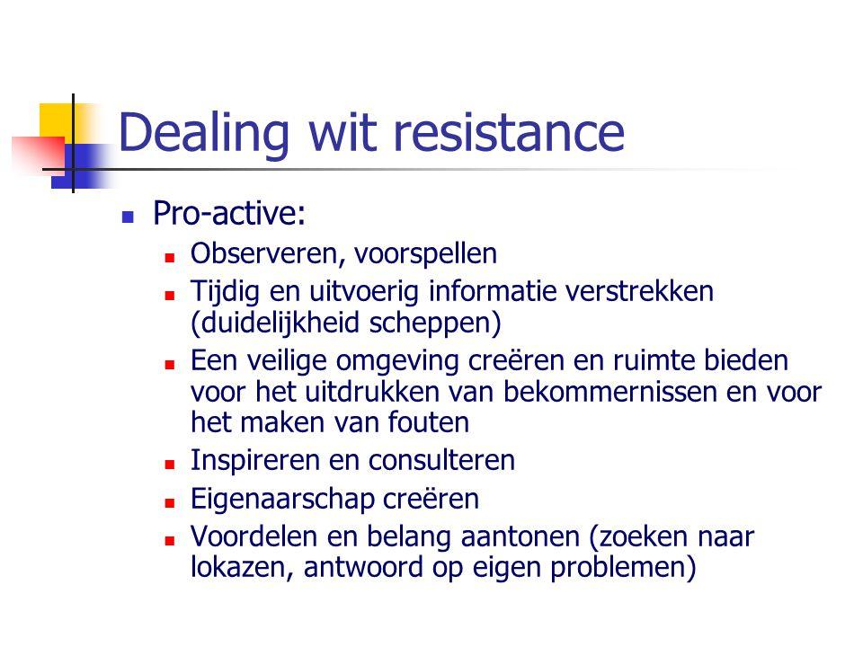 Dealing wit resistance Pro-active: Observeren, voorspellen Tijdig en uitvoerig informatie verstrekken (duidelijkheid scheppen) Een veilige omgeving creëren en ruimte bieden voor het uitdrukken van bekommernissen en voor het maken van fouten Inspireren en consulteren Eigenaarschap creëren Voordelen en belang aantonen (zoeken naar lokazen, antwoord op eigen problemen)