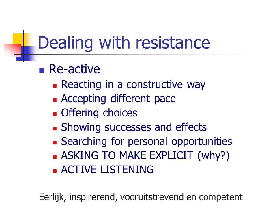 Dealing with resistance Re-active Reacting in a constructive way Accepting different pace Offering choices Showing successes and effects Searching for personal opportunities ASKING TO MAKE EXPLICIT (why?) ACTIVE LISTENING Eerlijk, inspirerend, vooruitstrevend en competent