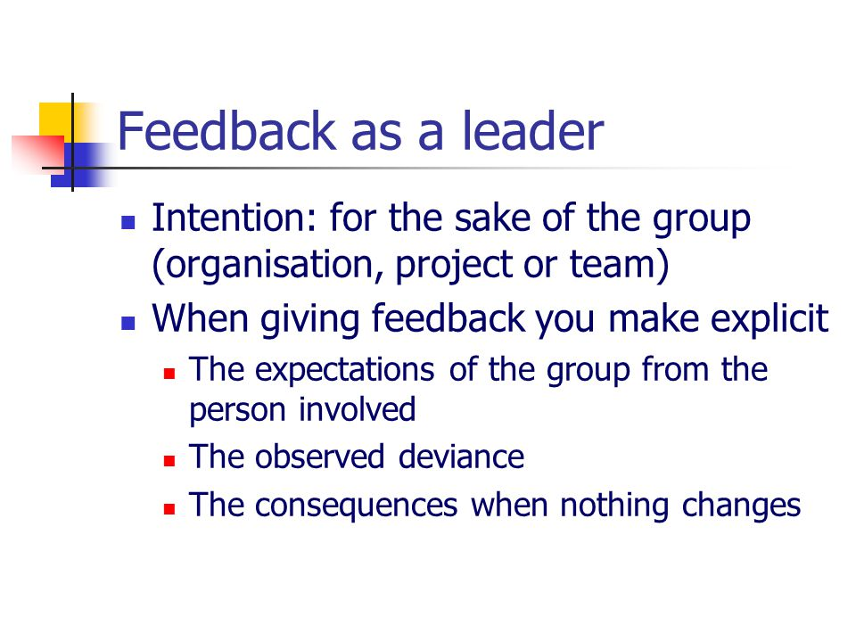Feedback as a leader Intention: for the sake of the group (organisation, project or team) When giving feedback you make explicit The expectations of t