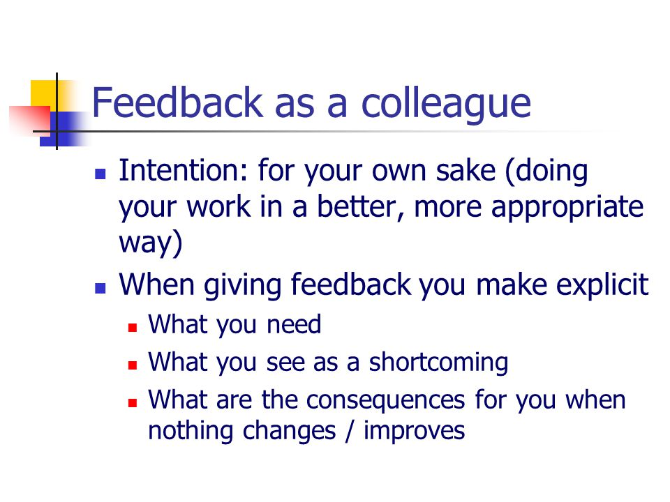 Feedback as a colleague Intention: for your own sake (doing your work in a better, more appropriate way) When giving feedback you make explicit What y