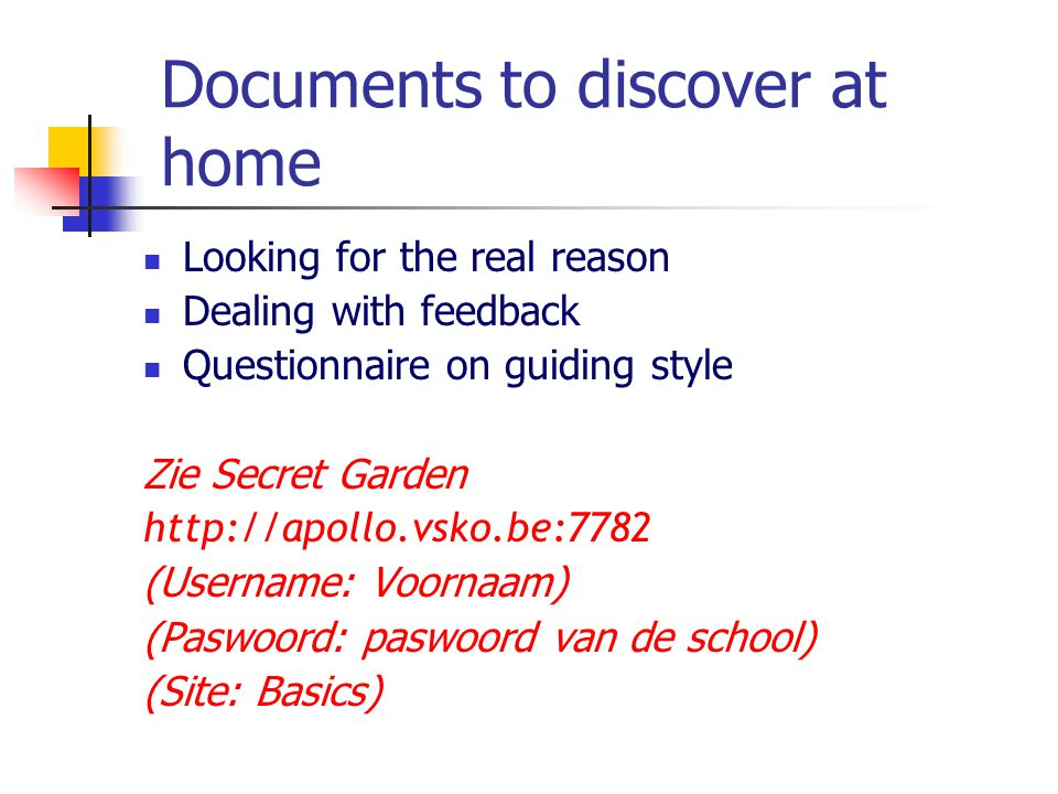 Documents to discover at home Looking for the real reason Dealing with feedback Questionnaire on guiding style Zie Secret Garden http://apollo.vsko.be:7782 (Username: Voornaam) (Paswoord: paswoord van de school) (Site: Basics)