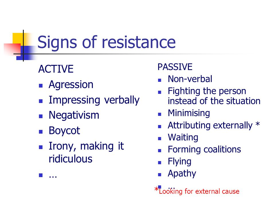 Signs of resistance ACTIVE Agression Impressing verbally Negativism Boycot Irony, making it ridiculous … PASSIVE Non-verbal Fighting the person instead of the situation Minimising Attributing externally * Waiting Forming coalitions Flying Apathy … * Looking for external cause