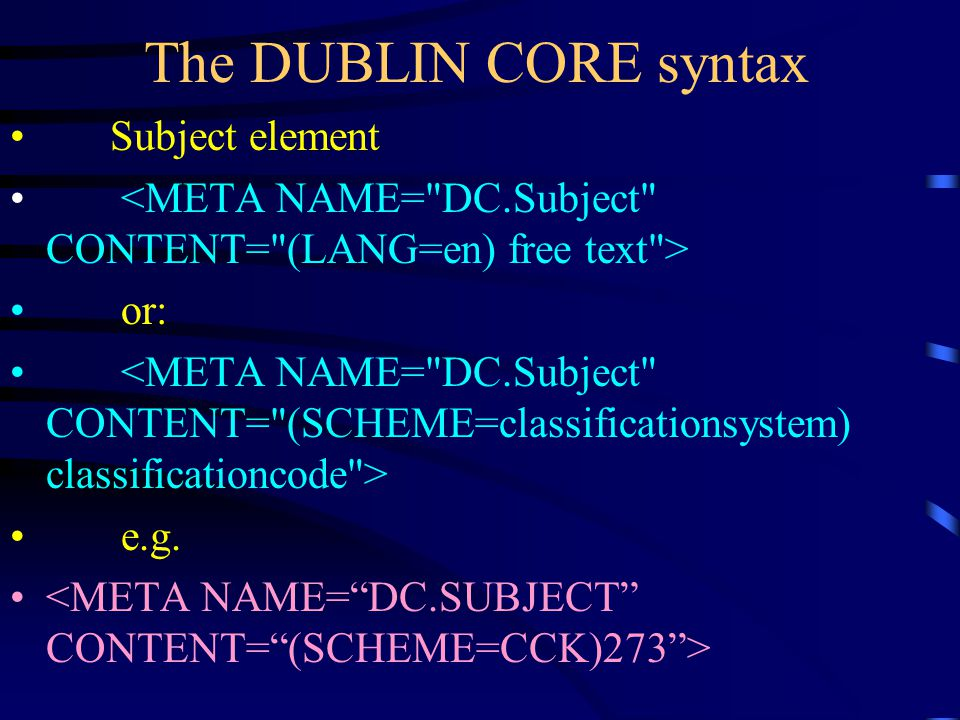 The DUBLIN CORE syntax Title element <META NAME= DC.Title CONTENT= (LANG=en) free text > [HTML 2.0/3.2] or <META NAME= DC.Title LANG= en CONTENT= free text > [HTML 4.0] e.g.