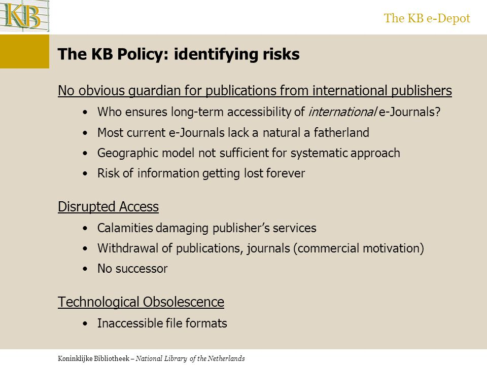 Koninklijke Bibliotheek – National Library of the Netherlands The KB e-Depot The KB Policy: identifying risks No obvious guardian for publications from international publishers Who ensures long-term accessibility of international e-Journals.