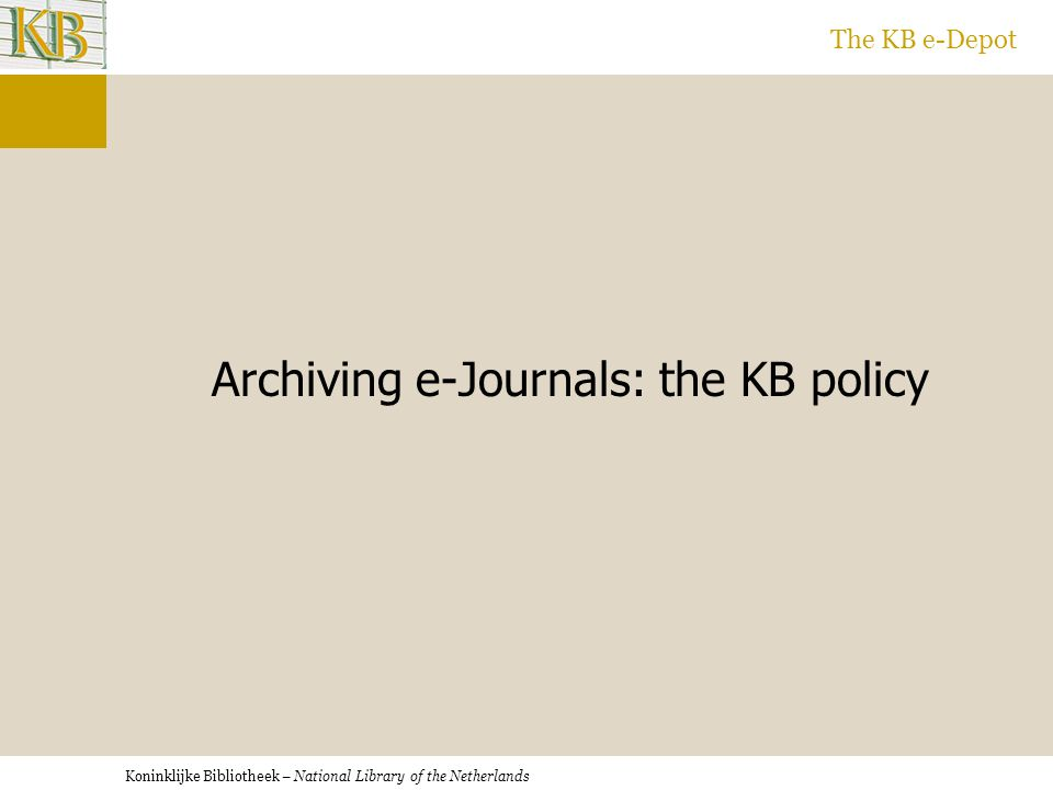 Koninklijke Bibliotheek – National Library of the Netherlands The KB e-Depot Archiving e-Journals: the KB policy