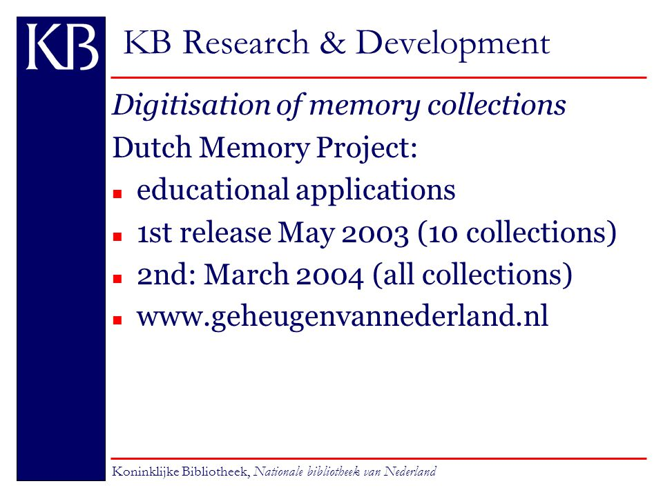 KB Research & Development Digitisation of memory collections Dutch Memory Project: n educational applications n 1st release May 2003 (10 collections) n 2nd: March 2004 (all collections) www.geheugenvannederland.nl Koninklijke Bibliotheek, Nationale bibliotheek van Nederland