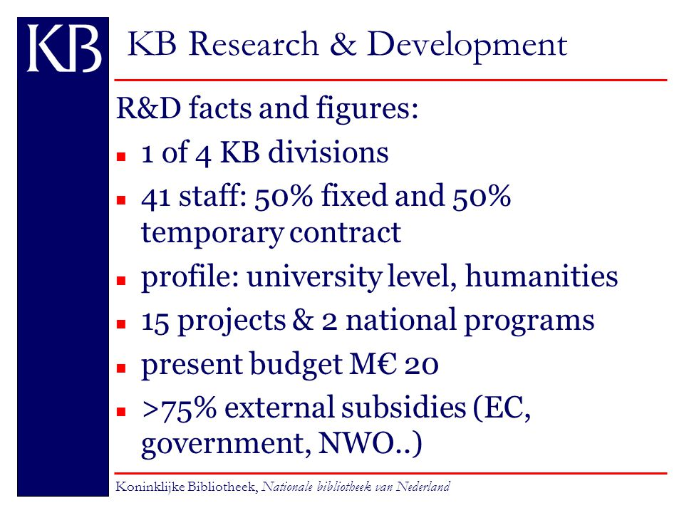 KB Research & Development R&D facts and figures: n 1 of 4 KB divisions n 41 staff: 50% fixed and 50% temporary contract n profile: university level, humanities n 15 projects & 2 national programs n present budget M€ 20 >75% external subsidies (EC, government, NWO..) Koninklijke Bibliotheek, Nationale bibliotheek van Nederland