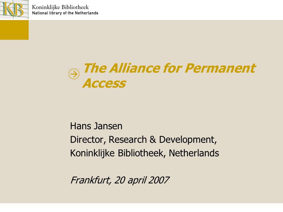 The Alliance for Permanent Access Hans Jansen Director, Research & Development, Koninklijke Bibliotheek, Netherlands Frankfurt, 20 april 2007