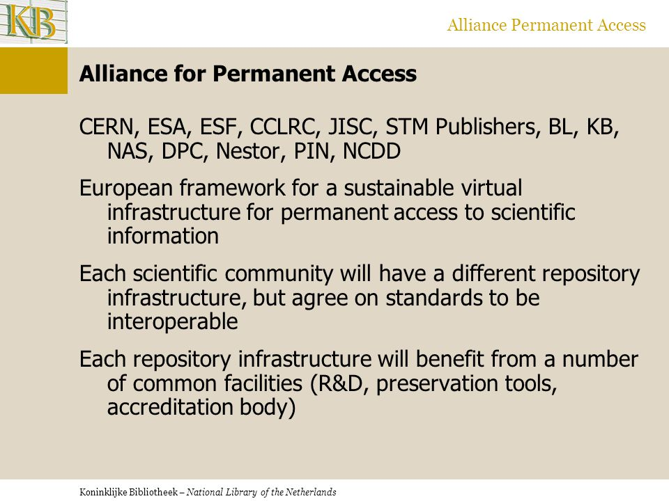 Koninklijke Bibliotheek – National Library of the Netherlands Alliance Permanent Access Alliance for Permanent Access Engagement with the different scientific communities: - identify what to preserve and how - identify key repositories - establishing metadata schemes - organising test beds - identify commonalities