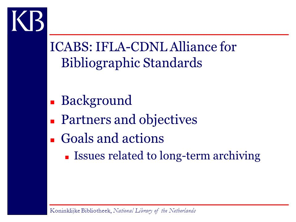 ICABS: IFLA-CDNL Alliance for Bibliographic Standards n Background n Partners and objectives n Goals and actions Issues related to long-term archiving Koninklijke Bibliotheek, National Library of the Netherlands