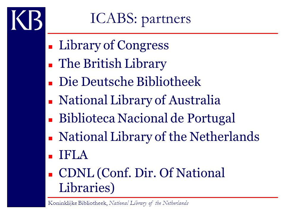 ICABS: partners n Library of Congress n The British Library n Die Deutsche Bibliotheek n National Library of Australia n Biblioteca Nacional de Portugal n National Library of the Netherlands n IFLA n CDNL (Conf.