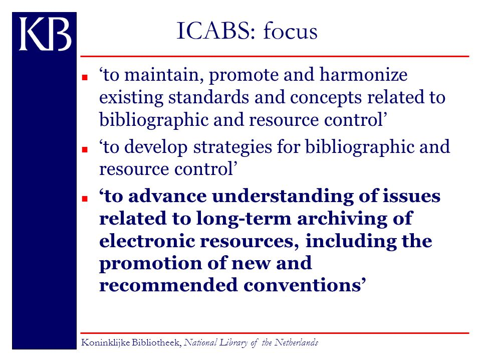 ICABS: focus n 'to maintain, promote and harmonize existing standards and concepts related to bibliographic and resource control' n 'to develop strategies for bibliographic and resource control' n 'to advance understanding of issues related to long-term archiving of electronic resources, including the promotion of new and recommended conventions' Koninklijke Bibliotheek, National Library of the Netherlands