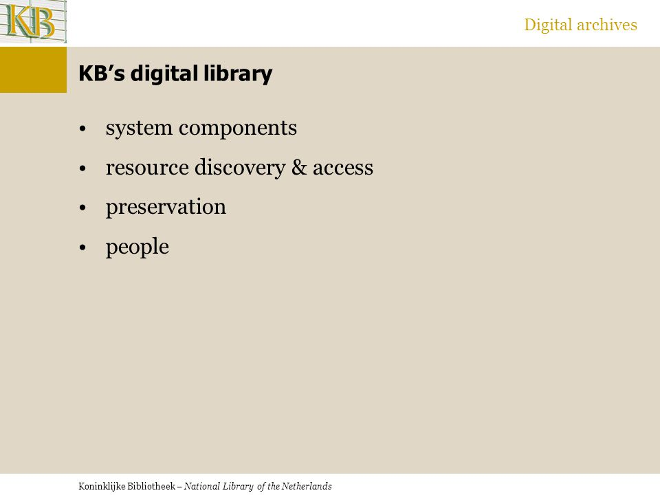 Koninklijke Bibliotheek – National Library of the Netherlands Digital archives KB's digital library system components resource discovery & access preservation people