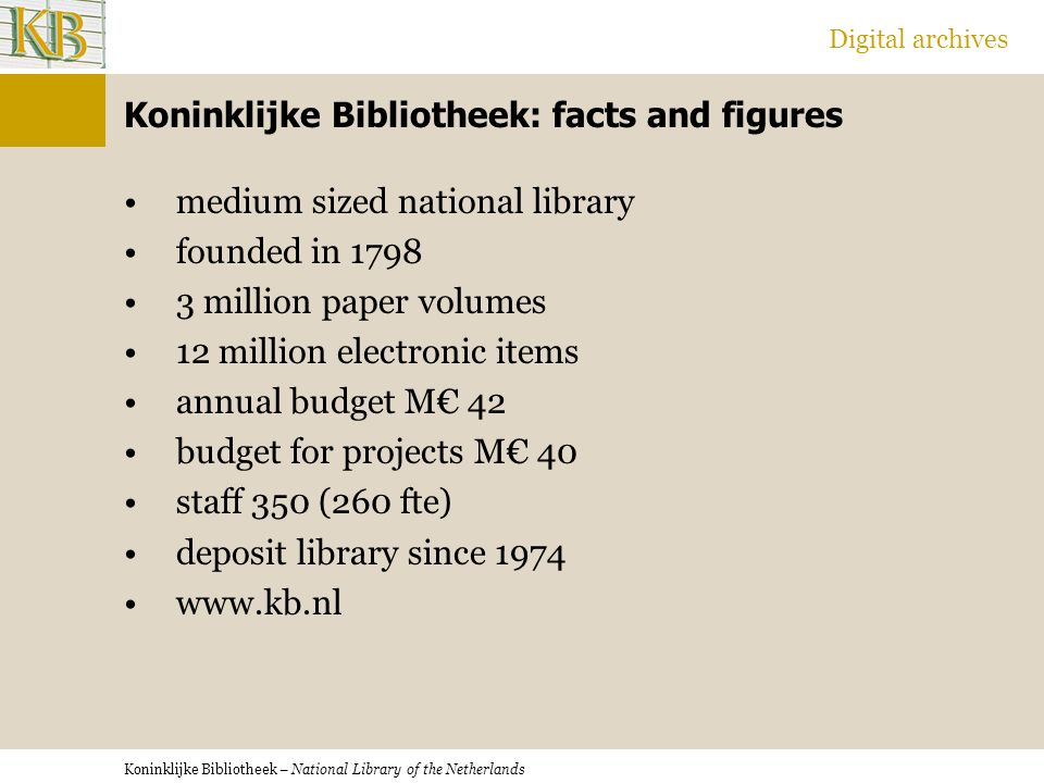 Koninklijke Bibliotheek – National Library of the Netherlands Digital archives Koninklijke Bibliotheek: facts and figures medium sized national library founded in 1798 3 million paper volumes 12 million electronic items annual budget M€ 42 budget for projects M€ 40 staff 350 (260 fte) deposit library since 1974 www.kb.nl