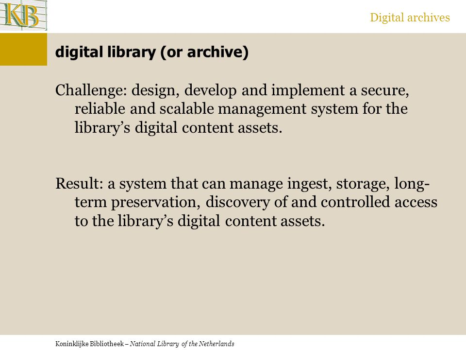 Koninklijke Bibliotheek – National Library of the Netherlands Digital archives digital library (or archive) Challenge: design, develop and implement a secure, reliable and scalable management system for the library's digital content assets.